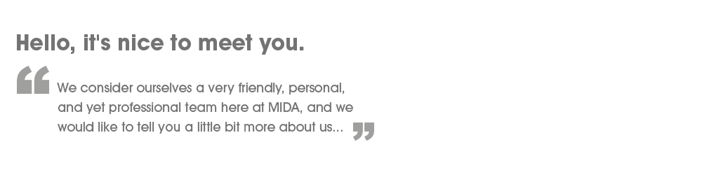 Hello, it's nice to meet you! - We consider ourselves a very friendly, personal, and yet professional team here at MIDA, and we would like to tell you a little bit more about us.